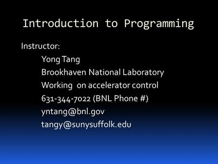 Introduction to Programming Instructor: Yong Tang Brookhaven National Laboratory Working on accelerator control 631-344-7022 (BNL Phone #)