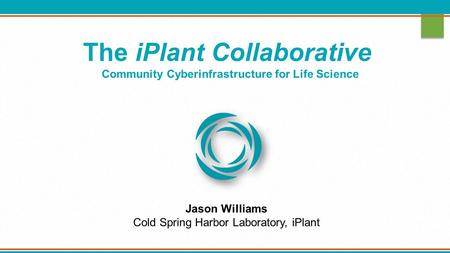 The iPlant Collaborative Community Cyberinfrastructure for Life Science Jason Williams Cold Spring Harbor Laboratory, iPlant.