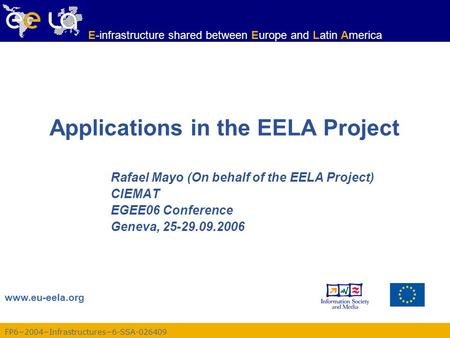 FP6−2004−Infrastructures−6-SSA-026409 www.eu-eela.org E-infrastructure shared between Europe and Latin America Applications in the EELA Project Rafael.