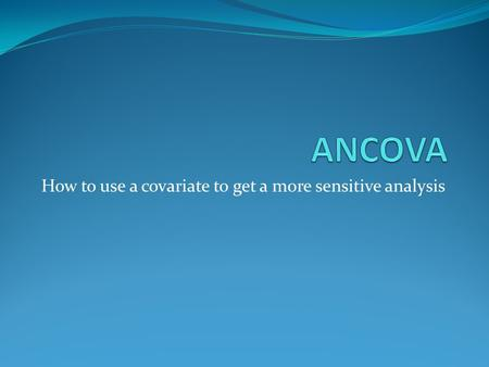 How to use a covariate to get a more sensitive analysis.
