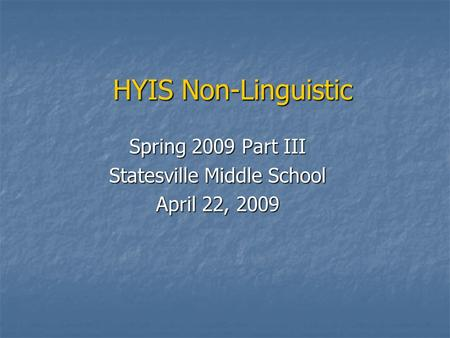 HYIS Non-Linguistic Spring 2009 Part III Statesville Middle School April 22, 2009.