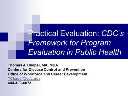 Practical Evaluation: CDC's Framework for Program Evaluation in Public Health Thomas J. Chapel, MA, MBA Centers for Disease Control and Prevention Office.