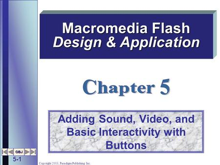 5-1 OBJ Copyright 2003, Paradigm Publishing Inc. Adding Sound, Video, and Basic Interactivity with Buttons Macromedia Flash Design & Application.