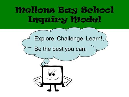 Mellons Bay School Inquiry Model Explore, Challenge, Learn! Be the best you can.