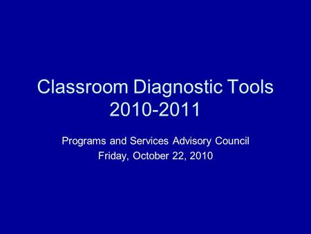 Classroom Diagnostic Tools 2010-2011 Programs and Services Advisory Council Friday, October 22, 2010.
