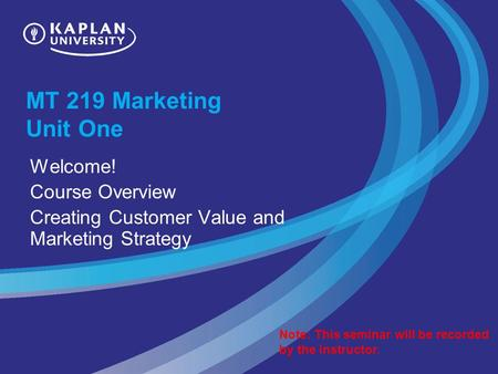 MT 219 Marketing Unit One Welcome! Course Overview Creating Customer Value and Marketing Strategy Note: This seminar will be recorded by the instructor.
