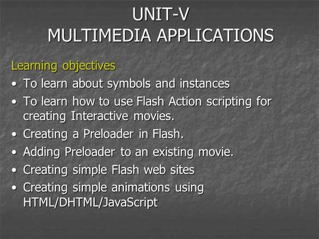 UNIT-V MULTIMEDIA APPLICATIONS Learning objectives To learn about symbols and instancesTo learn about symbols and instances To learn how to use Flash Action.