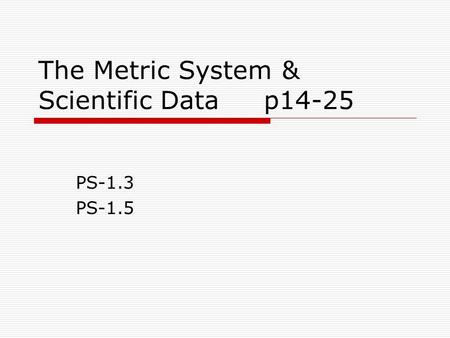 The Metric System & Scientific Data p14-25 PS-1.3 PS-1.5.