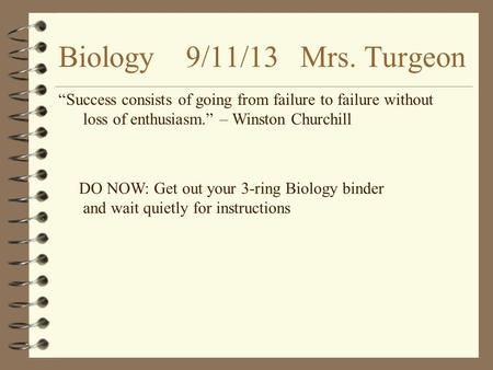 "Biology 9/11/13 Mrs. Turgeon ""Success consists of going from failure to failure without loss of enthusiasm."" – Winston Churchill DO NOW: Get out your 3-ring."