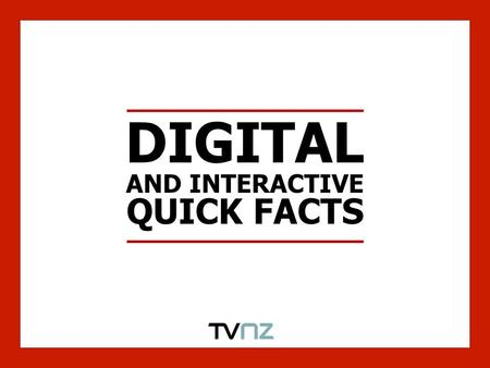 DIGITAL AND INTERACTIVE QUICK FACTS. QUICK FACTS $193m was spent in the interactive category in 2008 in New Zealand This is up 43% YOY* The interactive.