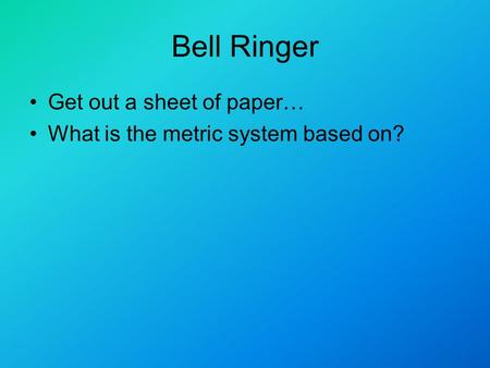 Bell Ringer Get out a sheet of paper… What is the metric system based on?