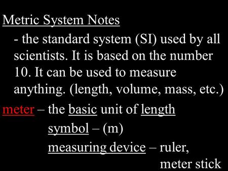 Metric System Notes - the standard system (SI) used by all scientists. It is based on the number 10. It can be used to measure anything. (length, volume,