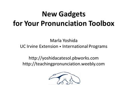New Gadgets for Your Pronunciation Toolbox Marla Yoshida UC Irvine Extension International Programs
