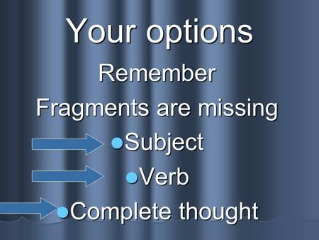 Your options Remember Fragments are missing Subject Subject Verb Verb Complete thought Complete thought.