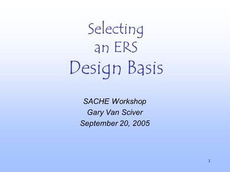 1 Selecting an ERS Design Basis SACHE Workshop Gary Van Sciver September 20, 2005.