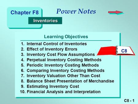 C8 - 1 Learning Objectives Power Notes 1.Internal Control of Inventories 2.Effect of Inventory Errors 3.Inventory Cost Flow Assumptions 4.Perpetual Inventory.