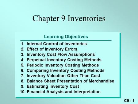 C9 - 1 Learning Objectives 1.Internal Control of Inventories 2.Effect of Inventory Errors 3.Inventory Cost Flow Assumptions 4.Perpetual Inventory Costing.