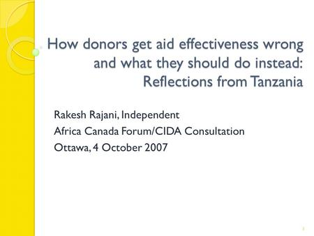 How donors get aid effectiveness wrong and what they should do instead: Reflections from Tanzania Rakesh Rajani, Independent Africa Canada Forum/CIDA Consultation.