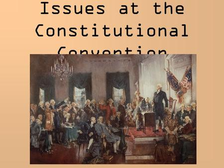 Issues at the Constitutional Convention. 1. How much power to give to central government? Weak areas of A of C: taxation foreign trade trade between states.