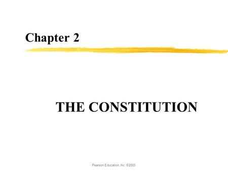 Pearson Education, Inc. ©2005 Chapter 2 THE CONSTITUTION.