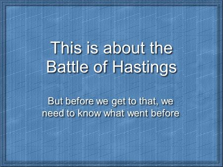 This is about the Battle of Hastings But before we get to that, we need to know what went before.