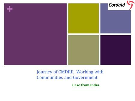 + Journey of CMDRR- Working with Communities and Government Case from India.
