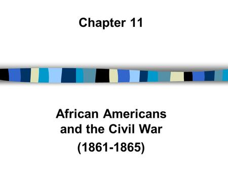 Chapter 11 African Americans and the Civil War (1861-1865)