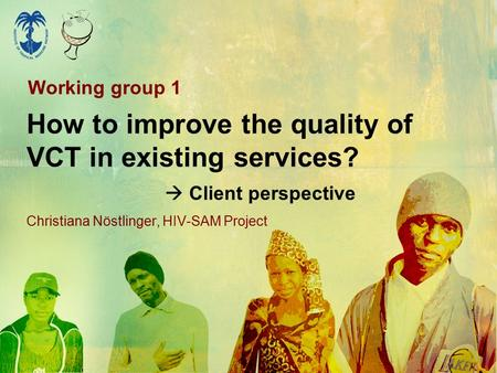 How to improve the quality of VCT in existing services?  Client perspective Christiana Nöstlinger, HIV-SAM Project Working group 1.