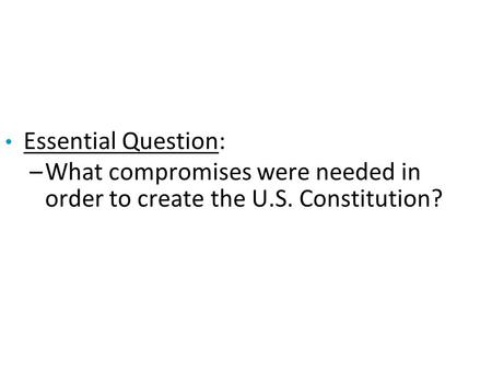 Essential Question: –What compromises were needed in order to create the U.S. Constitution?