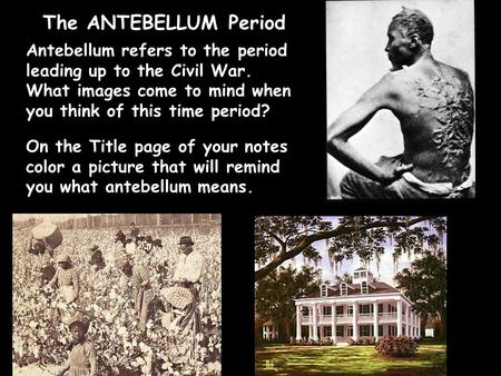 The ANTEBELLUM Period Antebellum refers to the period leading up to the Civil War. What images come to mind when you think of this time period? On the.