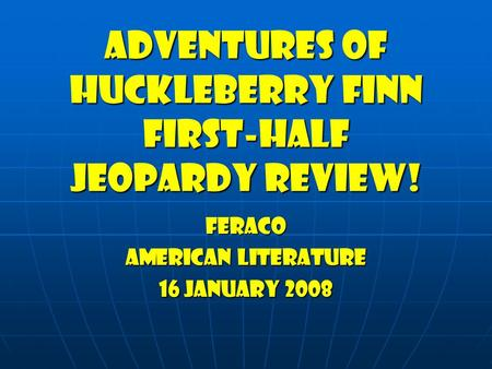 Adventures of huckleberry finn First-half jeopardy Review! Feraco American Literature 16 January 2008.