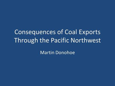 Consequences of Coal Exports Through the Pacific Northwest Martin Donohoe.