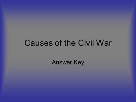 Causes of the Civil War Answer Key. March 5, 1820: Missouri Compromise- allowed Maine to enter as a free state and Missouri to enter as a slave state;