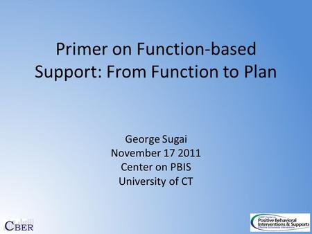 Primer on Function-based Support: From Function to Plan George Sugai November 17 2011 Center on PBIS University of CT.