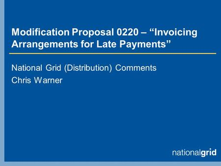 "Modification Proposal 0220 – ""Invoicing Arrangements for Late Payments"" National Grid (Distribution) Comments Chris Warner."