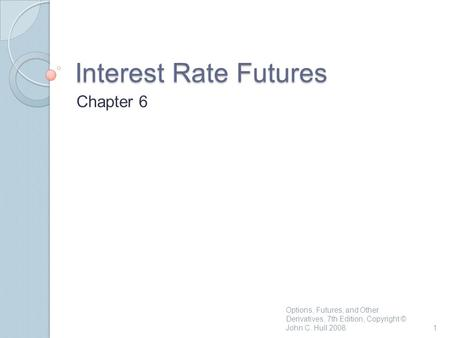 Interest Rate Futures Chapter 6 1 Options, Futures, and Other Derivatives, 7th Edition, Copyright © John C. Hull 2008.