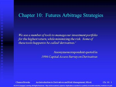 Chance/BrooksAn Introduction to Derivatives and Risk Management, 8th ed.Ch. 10: 1 Chapter 10: Futures Arbitrage Strategies We use a number of tools to.