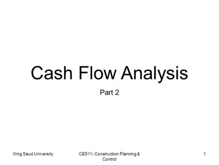 Cash Flow Analysis Part 2 King Saud UniversityCE511- Construction Planning & Control 1.