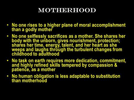 MOTHERHOOD No one rises to a higher plane of moral accomplishment than a godly mother No one selflessly sacrifices as a mother. She shares her body with.