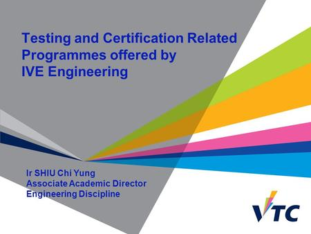 Testing and Certification Related Programmes offered by IVE Engineering Ir SHIU Chi Yung Associate Academic Director Engineering Discipline.