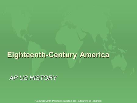 Eighteenth-Century America AP US HISTORY Copyright 2007, Pearson Education, Inc., publishing as Longman.