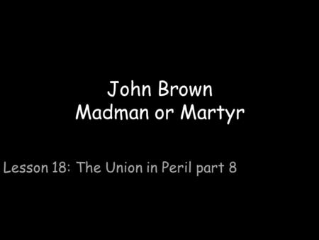 John Brown Madman or Martyr Lesson 18: The Union in Peril part 8.
