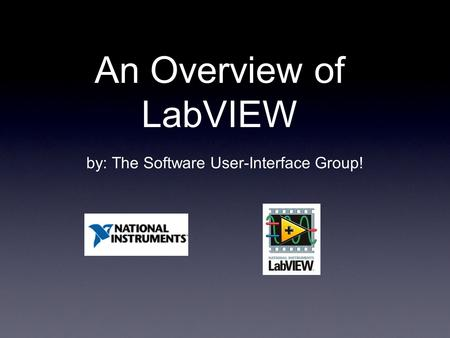 An Overview of LabVIEW by: The Software User-Interface Group!