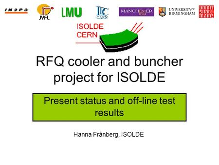 RFQ cooler and buncher project for ISOLDE Present status and off-line test results Hanna Frånberg, ISOLDE.