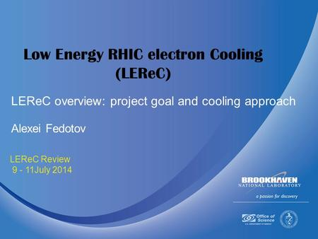 July 9-11 2014 LEReC Review 9 - 11July 2014 Low Energy RHIC electron Cooling (LEReC) Alexei Fedotov LEReC overview: project goal and cooling approach.