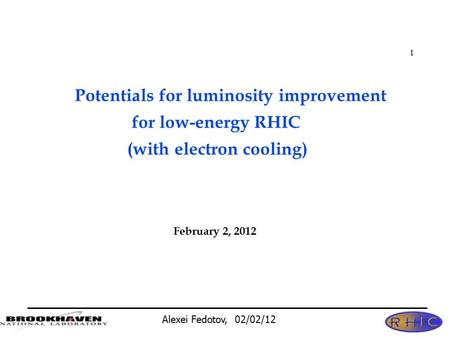 Alexei Fedotov, 02/02/12 1 Potentials for luminosity improvement for low-energy RHIC (with electron cooling) February 2, 2012.