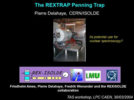 The REXTRAP Penning Trap Pierre Delahaye, CERN/ISOLDE Friedhelm Ames, Pierre Delahaye, Fredrik Wenander and the REXISOLDE collaboration TAS workshop, LPC.
