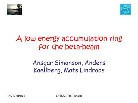 M. LindroosNUFACT06 School A low energy accumulation ring for the beta-beam Ansgar Simonson, Anders Kaellberg, Mats Lindroos.
