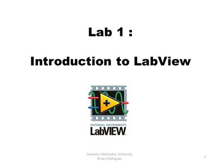 Lab 1 : Introduction to LabView 1 Southern Methodist University Bryan Rodriguez.