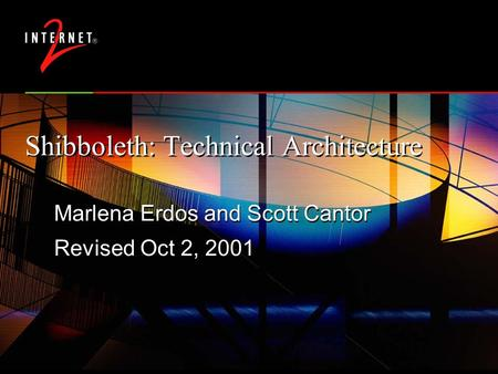 Shibboleth: Technical Architecture Marlena Erdos and Scott Cantor Revised Oct 2, 2001 Marlena Erdos and Scott Cantor Revised Oct 2, 2001.